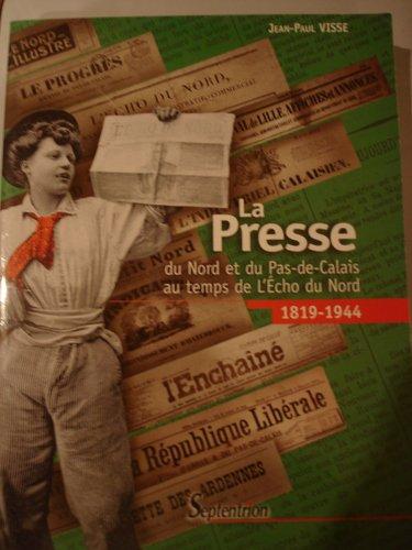 La presse du Nord et du Pas-de-Calais au temps de l'Echo du Nord : 1918-1944 - Jean-Paul Visse